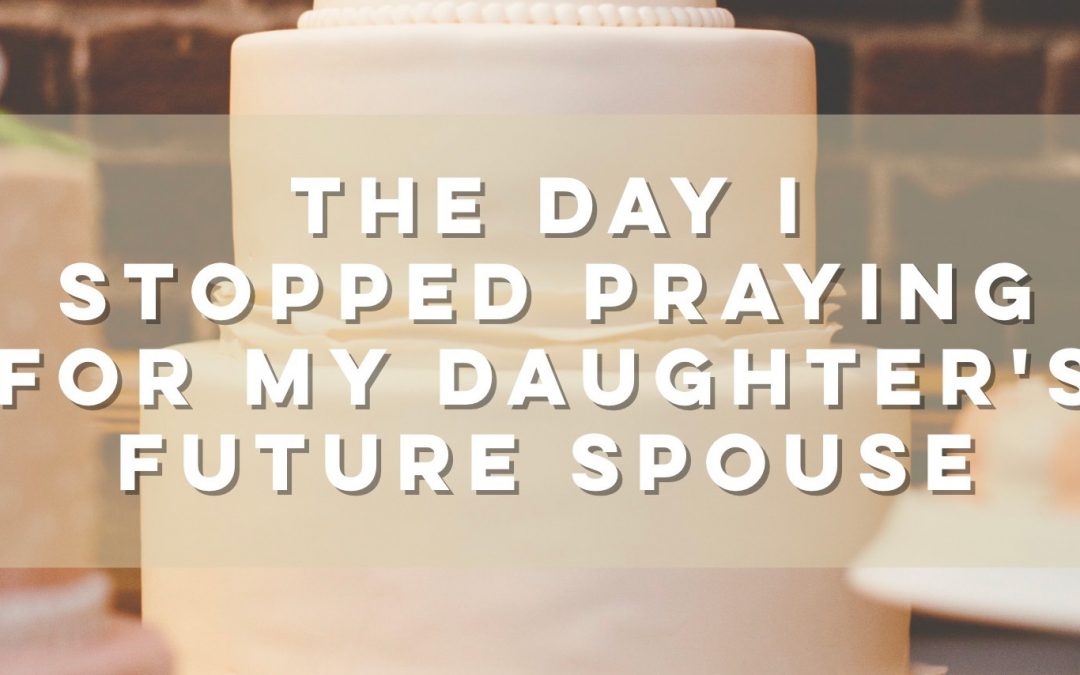 The Day I Stopped Praying for My Daughter's Future Spouse