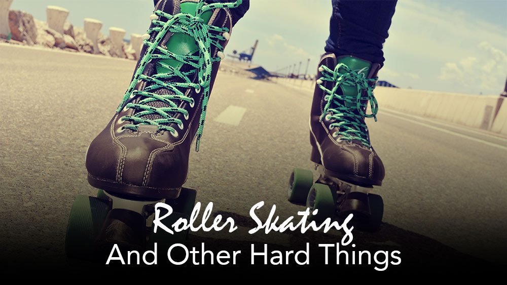 Roller-Skating… And Other Hard Things