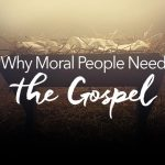 Why Moral People Need the Gospel