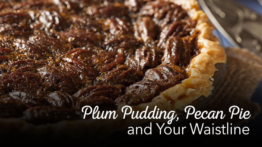 Plum Pudding, Pecan Pie & Your Waistline