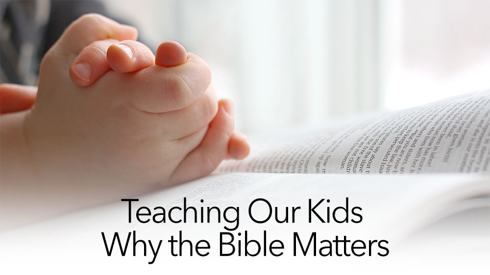 Teaching Our Kids Why the Bible Matters