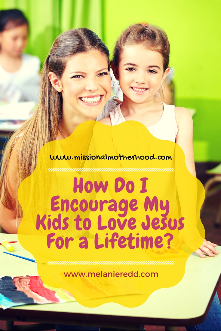 How Do I Encourage My Kids to Love Jesus For a Lifetime?