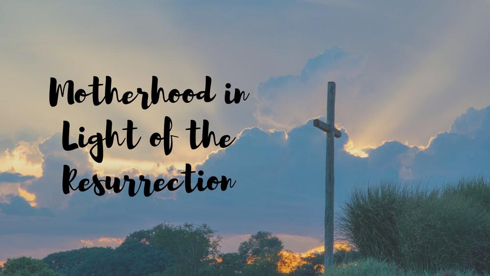 Motherhood in Light of the Resurrection