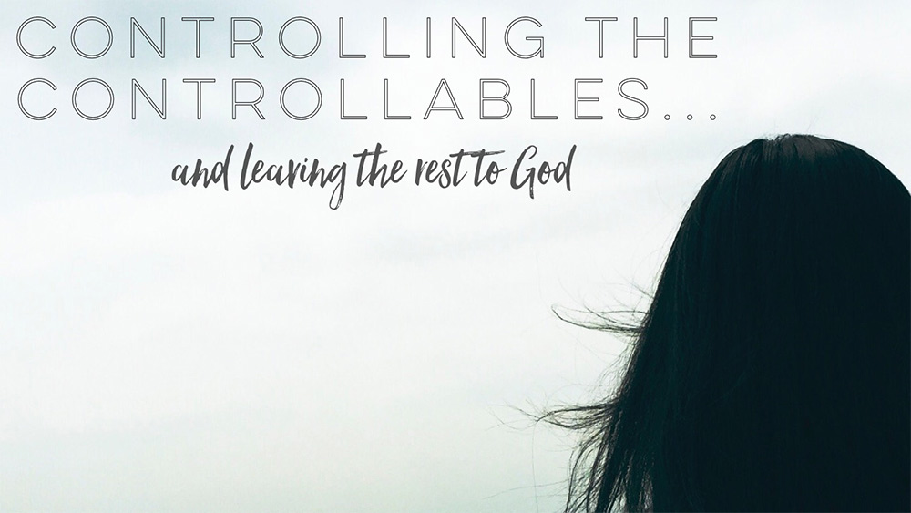 Controlling the Controllables…and leaving the rest to God