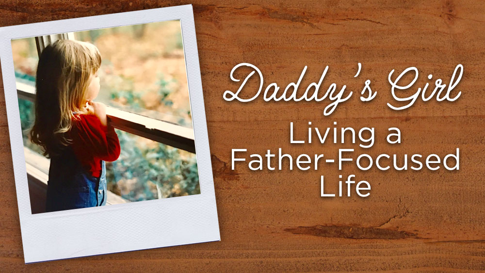 Daddy's Girl:  Living a Father-Focused Life